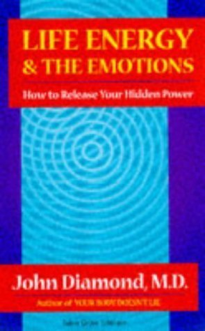 Life Energy and the Emotions: How to Release Your Hidden Power John  Diamond