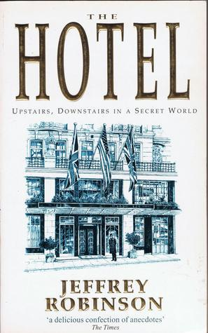 The Hotel: Upstairs, Downstairs in a Secret World  by  Jeffrey Robinson