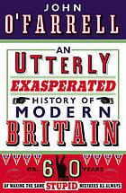 An Utterly Exasperated History of Modern Britain: or Sixty Years of Making the Same Stupid Mistakes as Always John OFarrell
