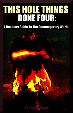 THIS HOLE THINGS DONE FOUR: A Doomers Guide To The Contemporary World  by  Damien Darby