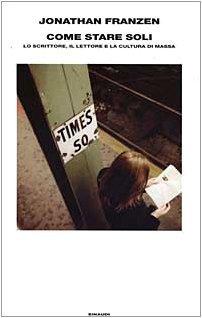 Come stare soli. Lo scrittore, il lettore e la cultura di massa  by  Jonathan Franzen