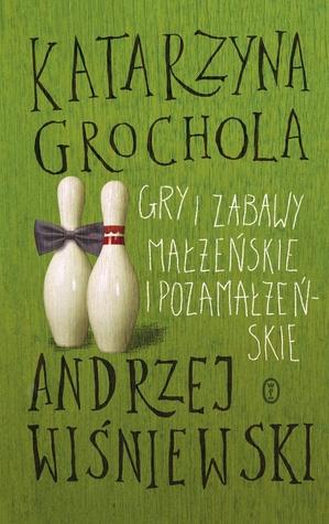 Gry i zabawy małżeńskie i pozamałżeńskie  by  Katarzyna Grochola