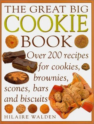 The Great Big Cookie Book: Over 200 Recipes for Cookies, Brownies, Scones, Bars and Biscuits Hilaire Walden
