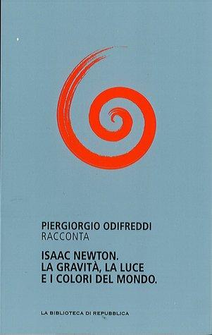 Isaac Newton. La gravità la luce e i colori del mondo  by  Piergiorgio Odifreddi
