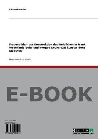 Frauenbilder - zur Konstruktion des Weiblichen in Frank Wedekinds Lulu und Irmgard Keuns Das kunstseidene Mädchen Katrin Gutberlet