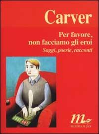 Per favore, non facciamo gli eroi : Saggi, poesie, racconti Raymond Carver