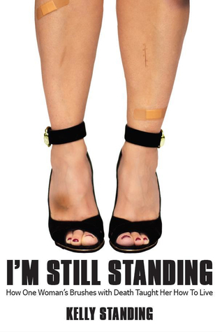 I'M STILL STANDING: How One Womans Brushes with Death Taught Her How To Live Kelly Standing