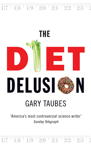 The Diet Delusion: Challenging the Conventional Wisdom on Diet, Weight Loss and Disease Gary Taubes