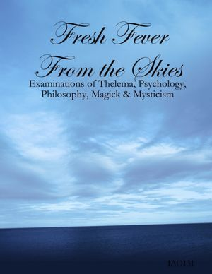 Fresh Fever From the Skies: Examinations of Thelema, Psychology, Philosophy, Magick & Mysticism  by  IAO131