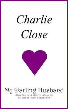 My Darling Husband, Charlie and Kathy stories of gifts and surprises Charlie Close