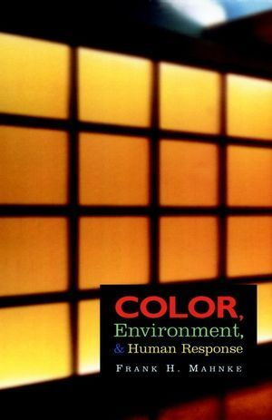 Color, Environment, and Human Response: An Interdisciplinary Understanding of Color and Its Use as a Beneficial Element in the Design of the Architectural Environment Frank H. Mahnke