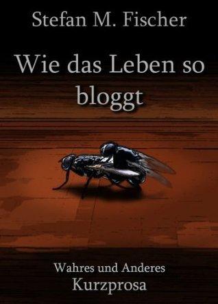 Wie das Leben so bloggt  by  Stefan M. Fischer