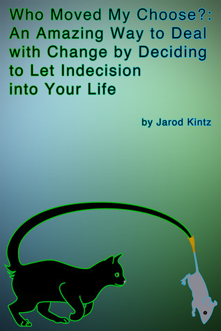 Who Moved My Choose?: An Amazing Way to Deal With Change  by  Deciding to Let Indecision Into Your Life by Jarod Kintz