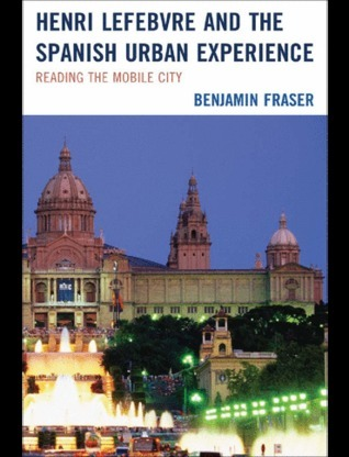 Henri Lefebvre and the Spanish Urban Experience: Reading from the Mobile City Benjamin Fraser