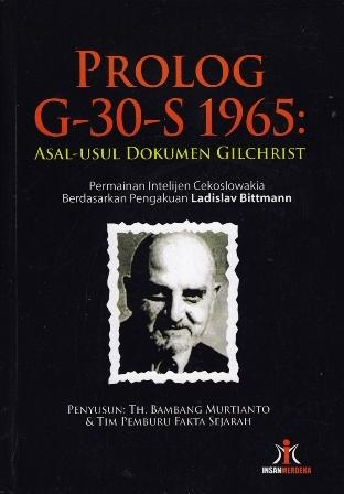 Prolog G-30-S 1965: Asal Usul Dokumen Gilchrist - Permainan Intelijen Cekoslowakia Berdasarkan Pengakuan Ladislav Bittmann  by  Th. Bambang Murtianto