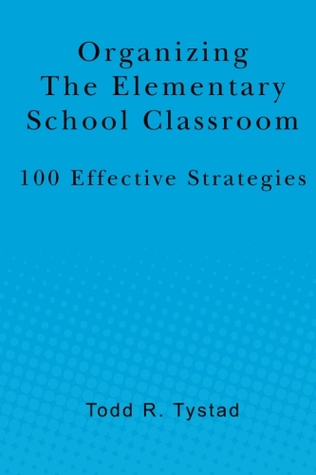 Organizing the Elementary School Classroom: 100 Effective Strategies  by  Todd R. Tystad