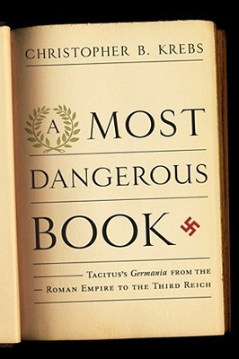 A Most Dangerous Book: Tacituss Germania from the Roman Empire to the Third Reich Christopher B. Krebs