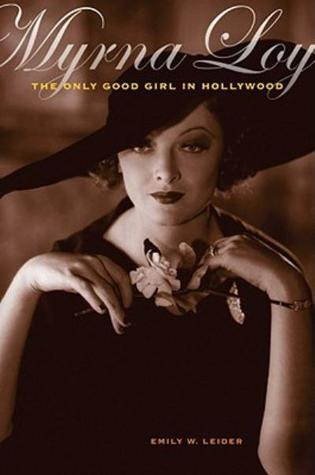 Myrna Loy: The Only Good Girl in Hollywood Emily W. Leider