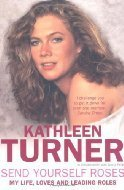 Send Yourself Roses: My Life, Loves and Leading Roles Kathleen Turner