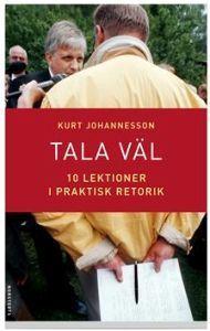 Tala väl : 10 lektioner i praktisk retorik Kurt Johannesson