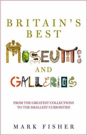 Britains Best Museums and Galleries  by  Mark Fisher