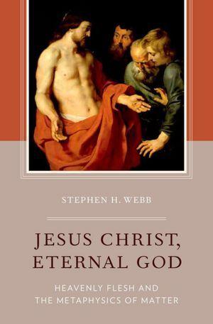 Jesus Christ, Eternal God: Heavenly Flesh and the Metaphysics of Matter  by  Stephen H. Webb
