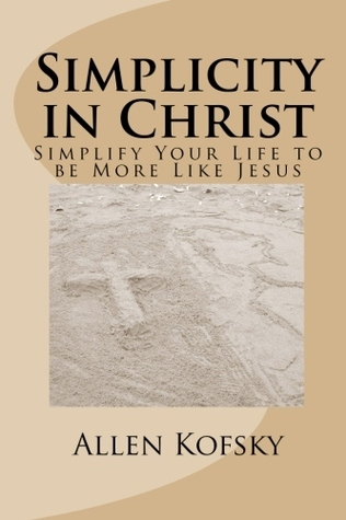 Simplicity in Christ: Simplify Your Life to Be More Like Jesus  by  Allen Kofsky