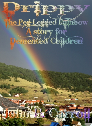 Drippy the Peg-Legged Rainbow John H. Carroll