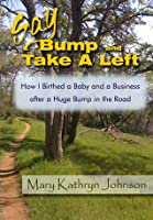 Say Bump and Take a Left: How I Birthed a Baby and a Business After a Huge Bump in the Road  by  Mary Kathryn Johnson