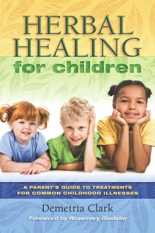 Herbal Healing for Children: A Guide to Treatments for Common Childhood Illnesses  by  Demetria Clark