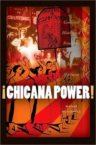 Chicana Power!: Contested Histories of Feminism in the Chicano Movement  by  Maylei Blackwell