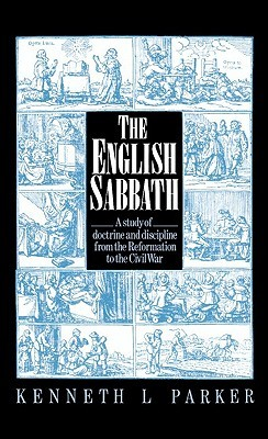 The English Sabbath: A Study of Doctrine and Discipline from the Reformation to the Civil War Kenneth L. Parker