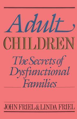Adult Children Secrets of Dysfunctional Families: The Secrets of Dysfunctional Families John C. Friel