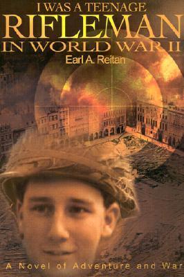 I Was a Teenage Rifleman in World War II: A Novel of Adventure and War  by  Earl A. Reitan