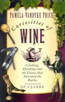Curiosities of Wine: Clinking, Drinking and the Extras That Surround the Bottles  by  Pamela Joan Vandyke Price
