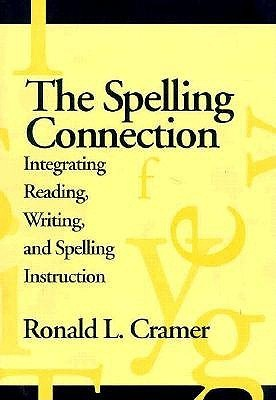 The Spelling Connection: Integrating Reading, Writing, and Spelling Instruction Ronald L. Cramer