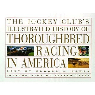 The Jockey Clubs Illustrated History of Thoroughbred Racing in America Edward L. Bowen