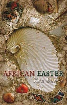 African Easter: The Story of Man and the Story of His Story  by  Ken Barris