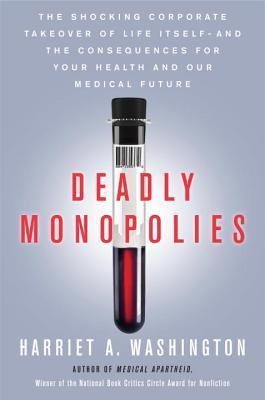 Deadly Monopolies: The Shocking Corporate Takeover of Life Itself--And the Consequences for Your Health and Our Medical Future.  by  Harriet A. Washington
