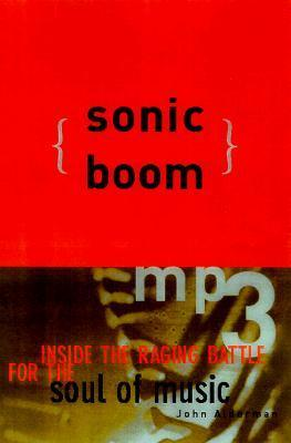 Sonic Boom: Napster, MP3, and the New Pioneers of Music John Alderman