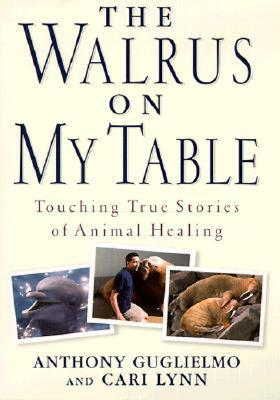 The Walrus on My Table: A Tale of Animal Healing and Human Bonding  by  Anthony Guglielmo