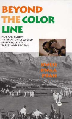 Beyond The Colour Line: Pan Africanist Disputations: Selected Sketches, Letters, Papers And Reviews  by  K.K. Prah