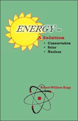 Energy - A Solution  by  Robert William Kupp
