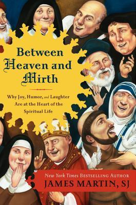 Between Heaven and Mirth: Why Joy, Humor, and Laughter Are at the Heart of the Spiritual Life James     Martin