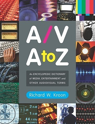 A/V A to Z: An Encyclopedic Dictionary of Media, Entertainment and Other Audiovisual Terms  by  Richard W. Kroon