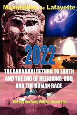 2022 The Anunnaki Return To Earth, And The End Of Religions, God And The Human Race.: The Day The Earth Will Not Stand Still Maximillien de Lafayette