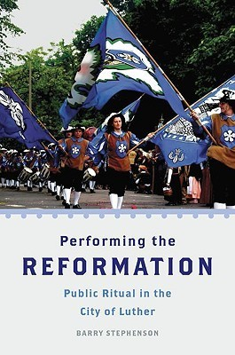 Performing the Reformation: Public Ritual in the City of Luther  by  Barry Stephenson