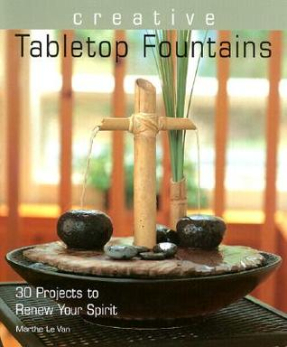 Creative Tabletop Fountains: 30 Projects to Renew Your Spirit  by  Marthe Le Van