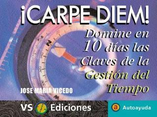 Carpe Diem!: Domine en 10 Dias las Claves de la Gestion del Tiempo  by  Jose Maria Vicedo