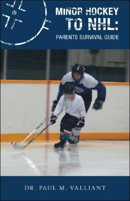 Minor Hockey to NHL: Parents Survival Guide  by  Paul M. Valliant